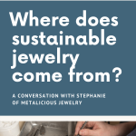 A conversation with Stephanie Maslow Blackman of Metalicious Jewelry about how we can purchase sustainable jewelry, lessening our individual impact on the earth.