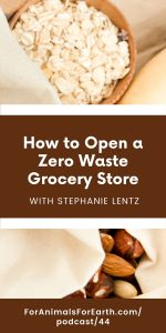 Stephanie Lentz, CEO of Scoop Marketplace, joins me to talk about how to open a zero waste grocery store in episode 44, For Animals For Earth podcast.